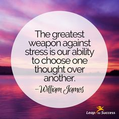 "Quotes to Live by//Leap to Success, Carlsbad, CA. ""The greatest weapon against stress is our ability to choose one thought over another."" ~William James"