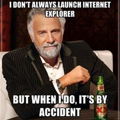 I don't always launch internet explorer but when i do, it's by accident