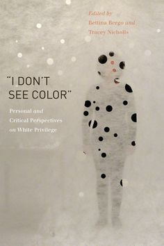 """I DON'T SEE COLOR"" PERSONAL AND CRITICAL PERSPECTIVES ON WHITE PRIVILEGE Edited by Bettina Bergo and Tracey Nicholls: http://www.psupress.org/books/titles/978-0-271-06499-4.html **New in Paperback**"