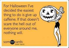 Hahahaha! That was be the other day and I scared myself so I drank caffeine! Funny Halloween Quotes