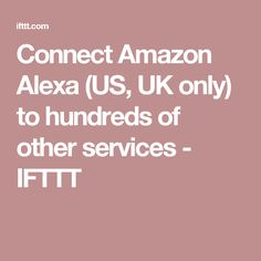 Connect Amazon Alexa (US, UK only) to hundreds of other services - IFTTT