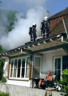 - Hey neighbor, your house is on fire!!!!    - I know, the firemen are taking care of it...