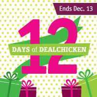 For 12 days DealChicken is giving away 12 themed boxes with 12 prizes inside starting December 2! Register for DealChicken to receive emails for deeply discounted prices on the best things to see and do around town from restaurants and spas to travel and golf. There's even a Marketplace of convenient shop-at-home deals. Signup today and I get ten extra sweepstakes entries.