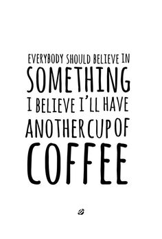 Everybody should believe in something. I believe I'll have another cup of coffee.