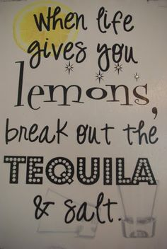 "Never tried tequila, but this is a cute twist to the normal ""lemons to lemonade"" quote. :)"