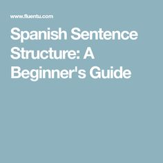 Spanish Sentence Structure: A Beginner's Guide