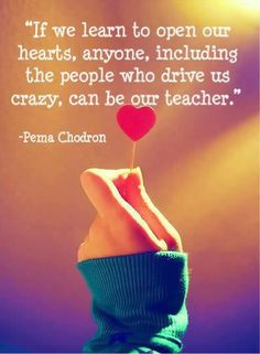 """""""If we learn to open our hearts, anyone, including the people who drive us crazy, can be our teacher."""" —Pema Chodron"""
