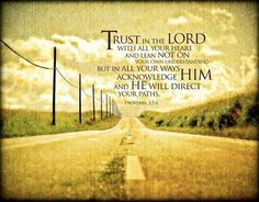(Proverbs 3:5-6) Trust in the Lord with all your heart and lean not on your own understanding in all your ways submit to him, and he will make your paths straight.