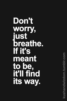 don't worry, just breathe. if it's meant to be, it'll find its way