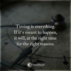 Timing Quotes Timing is everything. If it's meant to happen, it will, at the right time for the right reasons.