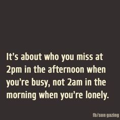 it's about who you miss at 2pm in the afternoon when you're busy not at 2am in the morning when you're lonely