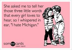 She asked me to tell her those three little words that every girl loves to hear, so I whispered in ear, 'I hate Michigan.'