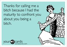 Thanks for calling me a bitch because I had the maturity to confront you about you being a bitch. #ecards #funny