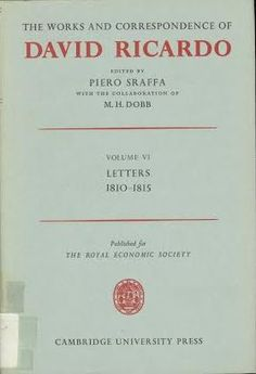 The works and correspondence of David Ricardo / edited by Piero Sraffa ; with the collaboration of M.H. Dobb Cambridge : University Press, 1952 (1973 imp.)  Vol. 6: Letters 1810-1815