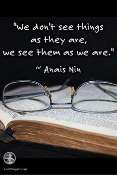 We don't see things as they are, we see them as we are ~Anais Nin http://www.lorithayer.com/?utm_campaign=coschedule&utm_source=pinterest&utm_medium=Lori%20Thayer