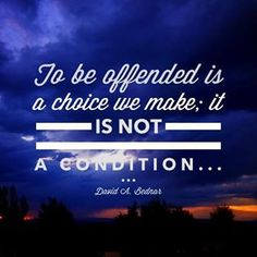 """To be offended is a choice we make; it is NOT a condition.."" David A. Bednar"