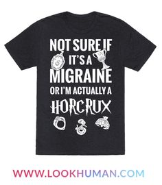 "Sometimes you get a headache and you stop and think to yourself, Oh My God. Am I The Next Harry Potter? Because that migraine might just mean that Voldemort is back! So, watch out because in the next few days Hagrid might show up. Grab this Harry Potter ""Not Sure If Migraine Or I'm Actually A Horcrux"" Shirt design to show true your fandom love."