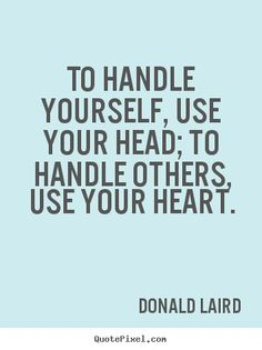 To handle yourself, use your head; to handle.. Donald Laird good motivational quote