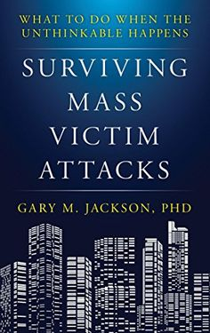 Surviving Mass Victim Attacks What To Do When The Unthinkable Happens