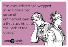 'An over-inflated ego wrapped in an undeserved sense of entitlement earns a first class ticket to the back of the queue.'