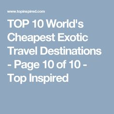 TOP 10 World's Cheapest Exotic Travel Destinations - Page 10 of 10 - Top Inspired