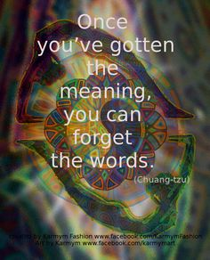 """Once you've gotten the meaning, you can forget the words."" ~Chuang-tzu ..*"
