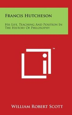 Francis Hutcheson:His Life, Teaching and Position in the History of Philosophy