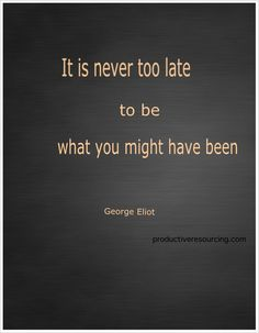 {Quote} It is never too late to be what you might have been ~ George Eliot
