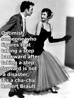 """Optimist: Someone who figures that taking a step backward after a step forward is not a disaster; it's a cha-cha."" --Robert Brault"