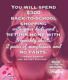 Back-to-School Truths: You will spend $300 back-to-school shopping with your kids and return home with 8 sparkly shirts, 2 pairs of sunglasses and NO PANTS