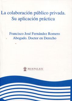 La Colaboración público privada : su aplicación práctica / Francisco José Fernández Romero.    Hispalex, 2013.