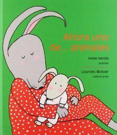 0-5 Ahora uno de... animales / Irene Verdú. Tanto si eres perro como si eres gato, ratón o loro, adulto o niño, este libro te divertirá con su poesía tierna y sencilla, llena de humor, de amor y de muchas cosas más.