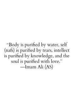Body is purified be water, self (nafs) is purified by tears, intellect is purified by knowledge, and the soul is purified with love. -Imam Ali (a.s):