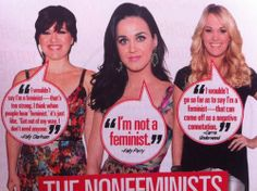 """The Nonfeminists """"I wouldn't say I'm a feminist--that's too strong. I think when people hear 'feminist,' it's just like, 'Get out of my way. I don't need anyone.'"""" ~ Kelly Clarkson """"I'm not a feminist."""" ~ Katy Perry """"I wouldn't go so far as to say I'm a feminist--that can come off as a negative connotation."""" ~ Carrie Underwood [click on this image to find a short video primer on the three waves of feminism]"""