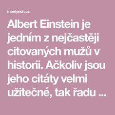Albert Einstein je jedním z nejčastěji citovaných mužů v historii. Ačkoliv jsou jeho citáty velmi užitečné, tak řadu z těch, které mu jsou připisovány, vůbec neřekl. Což je škoda, protože množství… Einstein
