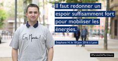 Bonjour, pouvez-vous vous présenter en une phrase? Je m'appelle Stéphane, j'ai 40 ans, j'habite Lyon, je suis Directeur Commercial dans une start-up. Pourquoi vous êtes-vous mis en marche? Afin de contribuer aux chances de succès d'un homme politique dont la vision de la France et de la politique suscitent en moi de l'espoir. Une chose …