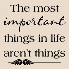 The most important things in life aren't things ...