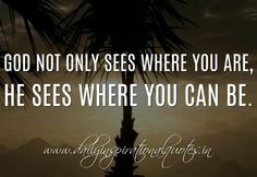 Inspirational Spiritual Quotes   God not only sees where you are, He sees where you can be. ~ Anonymous