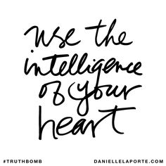Use the intelligence of your heart. Subscribe: DanielleLaPorte.com #Truthbomb #Words #Quotes