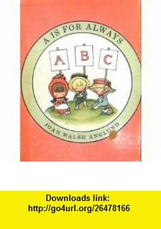 A Is for Always an ABC Book (9780152006709) Joan Walsh Anglund , ISBN-10: 0152006702  , ISBN-13: 978-0152006709 ,  , tutorials , pdf , ebook , torrent , downloads , rapidshare , filesonic , hotfile , megaupload , fileserve