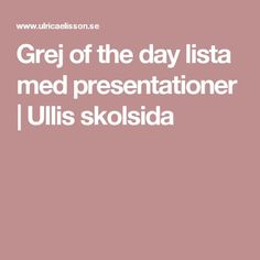 Grej of the day lista med presentationer | Ullis skolsida