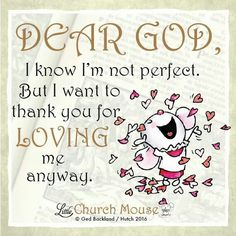 ❤❤❤ Dear God, I know I'm not perfect. But I want to thank you for Loving me anyway. Amen...Little Church Mouse 6 Feb. 2016 ❤❤❤