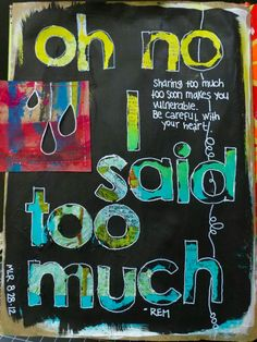 I love the contrast between the black foreground and the colored/textured letters.   http://artjournaling.tumblr.com/post/30541534239/oh-no-i-said-too-much-by-michelle-rydell#    Art Journaling