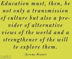 """""""Education must, be not only a transmission of culture but also a provider of alternative views of the world and a strengthener of the will to explore them."""" -Jerome Bruner More education-related quoteshere."""