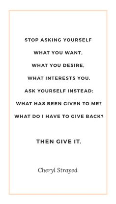 Stop asking yourself what you want, what you desire, what interests you. Ask yourself instead: What has been given to me? What do I have to give back? Then give it. - Cheryl Strayed