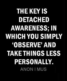 THE KEY IS DETACHED AWARENESS; IN WHICH YOU SIMPLY OBSERVE AND TAKE THINGS LESS PERSONALLY. -ANON I MUS