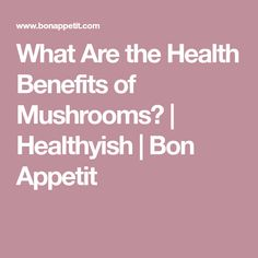 What Are the Health Benefits of Mushrooms? | Healthyish | Bon Appetit
