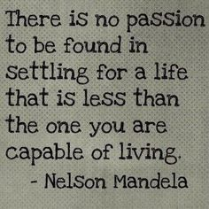 There is no passion to be found in settling for a life that is less than the one you are capable of living. -Nelson Mandela