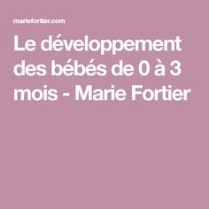 Le développement des bébés de 0 à 3 mois - Marie Fortier