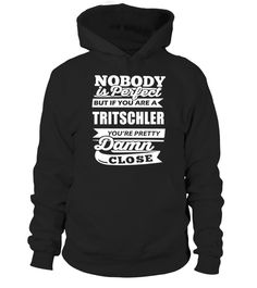 NOBODY IS PERFECT BUT IF YOUR NAME IS TRITSCHLER YOU'RE PRETTY DAMN CLOSE  #tshirtsfashion #tshirtwomen #tshirtmen #tshirtprinting